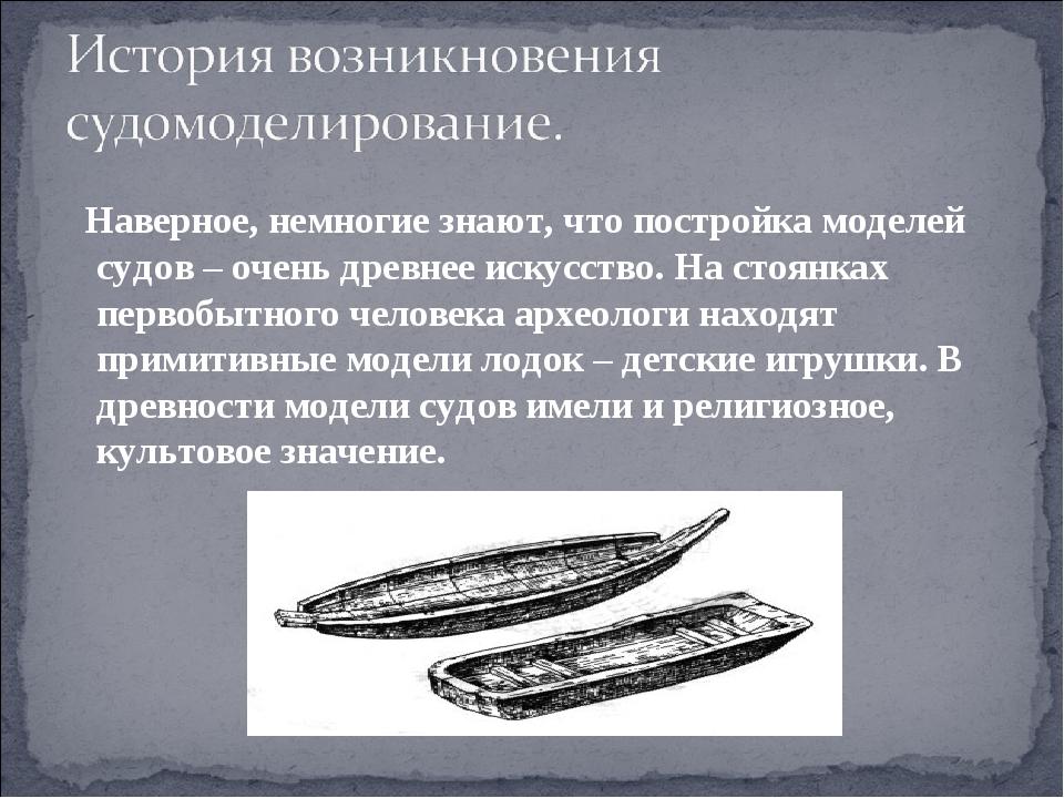 Наверное, немногие знают, что постройка моделей судов – очень древнее искус...