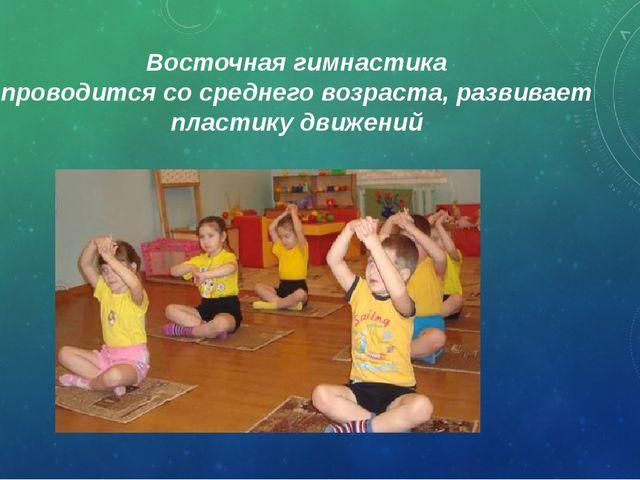 Восточная гимнастика проводится со среднего возраста, развивает пластику движ...