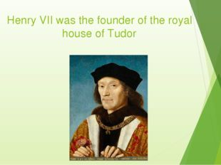 Henry VII was the founder of the royal house of Tudor