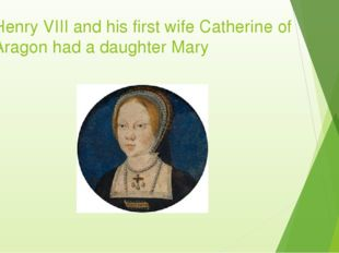 Henry VIII and his first wife Catherine of Aragon had a daughter Mary