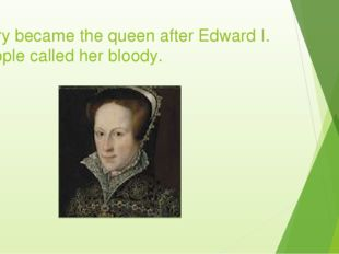 Mary became the queen after Edward I. People called her bloody.