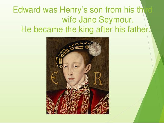 Edward was Henry's son from his third wife Jane Seymour. He became th...