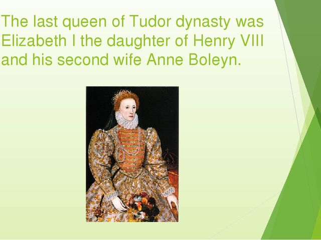 The last queen of Tudor dynasty was Elizabeth I the daughter of Henry VIII an...