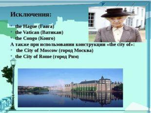 Исключения: the Hague (Гаага) the Vatican (Ватикан) the Congo (Конго) А также