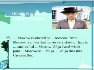 Вставьте артикль, где необходимо. .... Moscow is situated on ... Moscow River