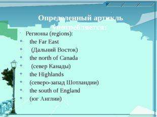 Определенный артикль употребляется: Регионы (regions): the Far East (Дальний