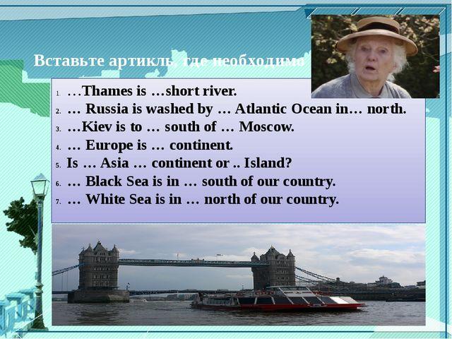 Вставьте артикль, где необходимо. …Thames is …short river. … Russia is washe...