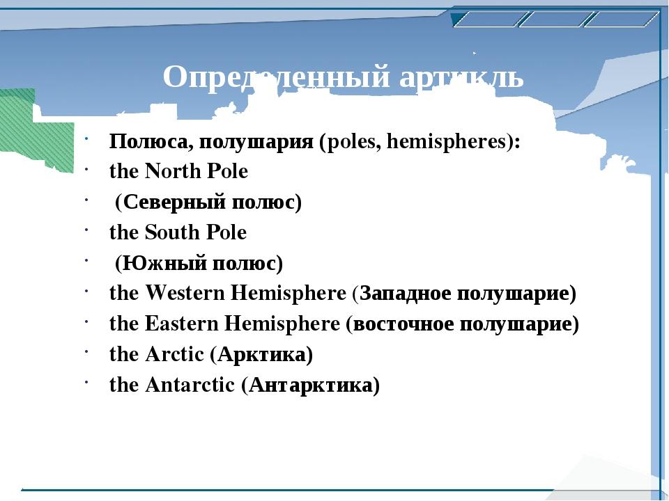 Определенный артикль употребляется: Полюса, полушария (poles, hemispheres): t...