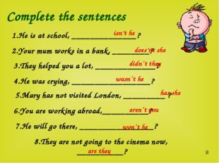 Complete the sentences 1.He is at school, ______________? 2.Your mum works in