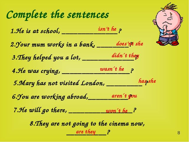 Complete the sentences 1.He is at school, ______________? 2.Your mum works in...