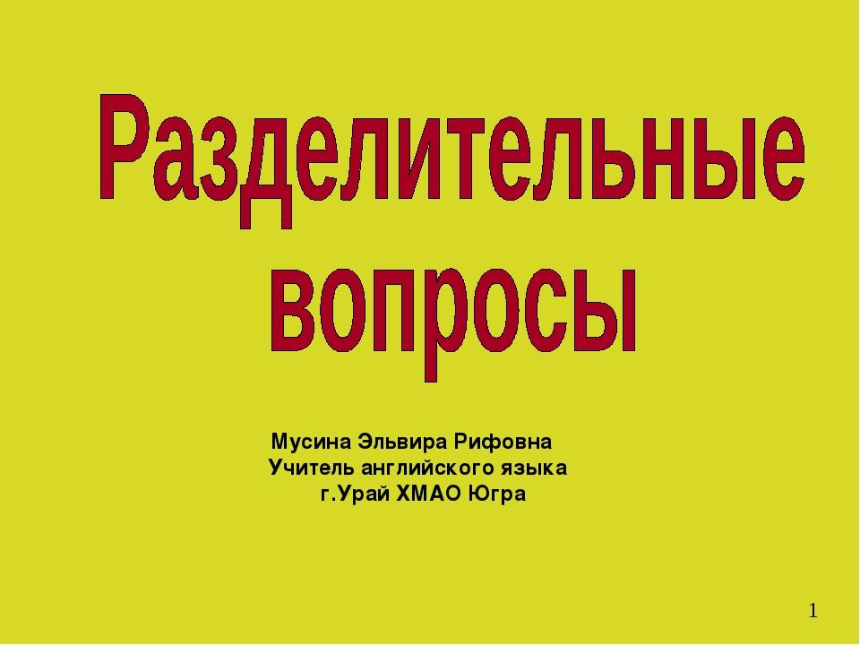 Мусина Эльвира Рифовна Учитель английского языка г.Урай ХМАО Югра 1