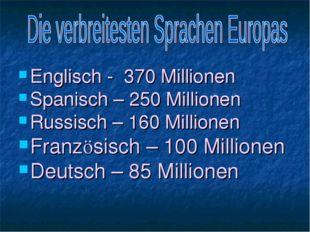 Englisch - 370 Millionen Spanisch – 250 Millionen Russisch – 160 Millionen Fr