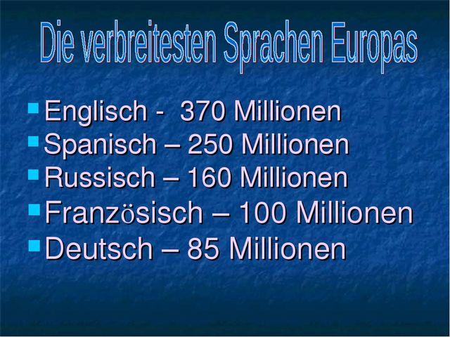 Englisch - 370 Millionen Spanisch – 250 Millionen Russisch – 160 Millionen Fr...