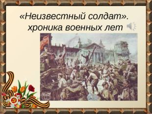 «Неизвестный солдат». хроника военных лет