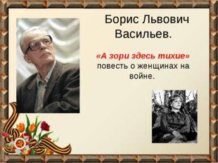 Борис Львович Васильев. «А зори здесь тихие» повесть о женщинах на войне.