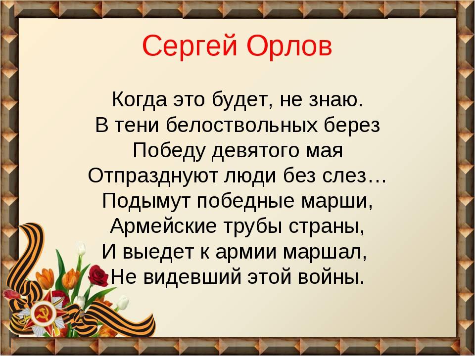 Сергей Орлов Когда это будет, не знаю. В тени белоствольных берез Победу девя...