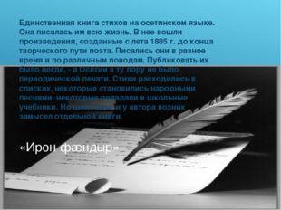 «Ирон фæндыр» Единственная книга стихов на осетинском языке. Она писалась им