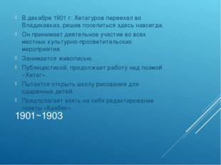 1901~1903 В декабре 1901 г. Хетагуров переехал во Владикавказ, решив поселить