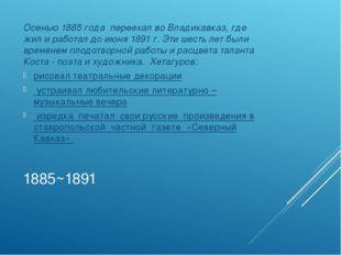 1885~1891 Осенью 1885 года переехал во Владикавказ, где жил и работал до июня