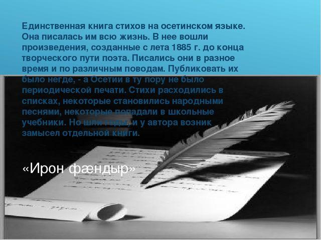 «Ирон фæндыр» Единственная книга стихов на осетинском языке. Она писалась им...