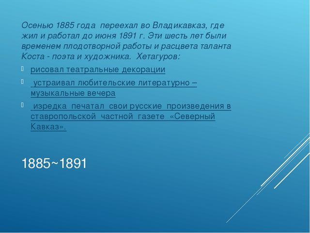 1885~1891 Осенью 1885 года переехал во Владикавказ, где жил и работал до июня...