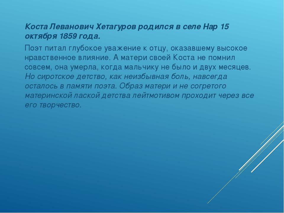 Коста Леванович Хетагуров родился в селе Нар 15 октября 1859 года. Поэт пита...