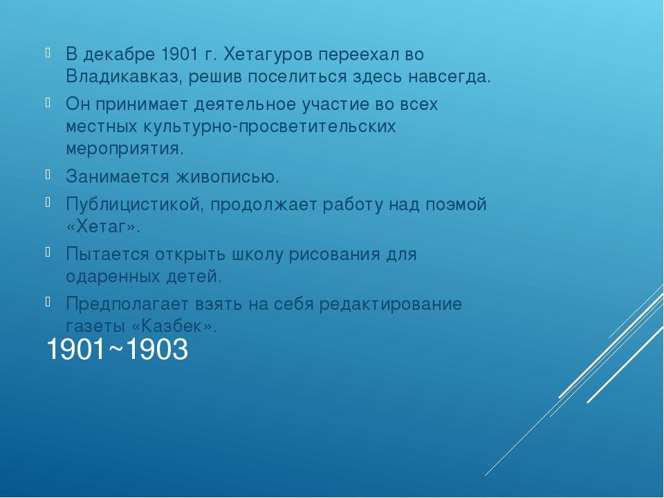 1901~1903 В декабре 1901 г. Хетагуров переехал во Владикавказ, решив поселить...