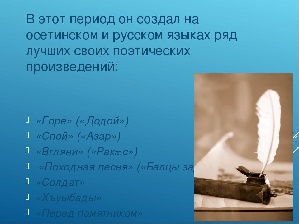 В этот период он создал на осетинском и русском языках ряд лучших своих поэт...