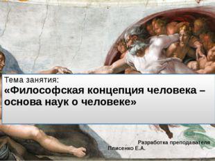 Тема занятия: «Философская концепция человека – основа наук о человеке» Разра