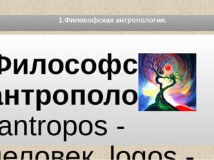1.Философская антропология. Философская антропология (antropos - человек, lo