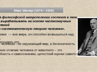 Макс Шелер (1874—1928) «Задача философской антропологии состоит в том, чтобы