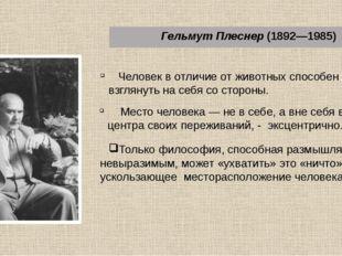 Гельмут Плеснер (1892—1985) Человек в отличие от животных способен взглянуть