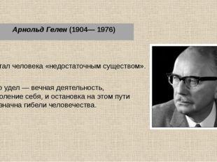 Арнольд Гелен (1904— 1976) Считал человека «недостаточным существом». Его уд