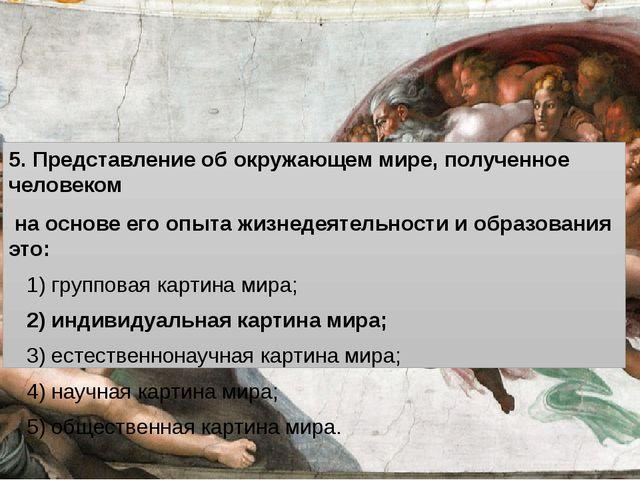 5. Представление об окружающем мире, полученное человеком на основе его опыт...