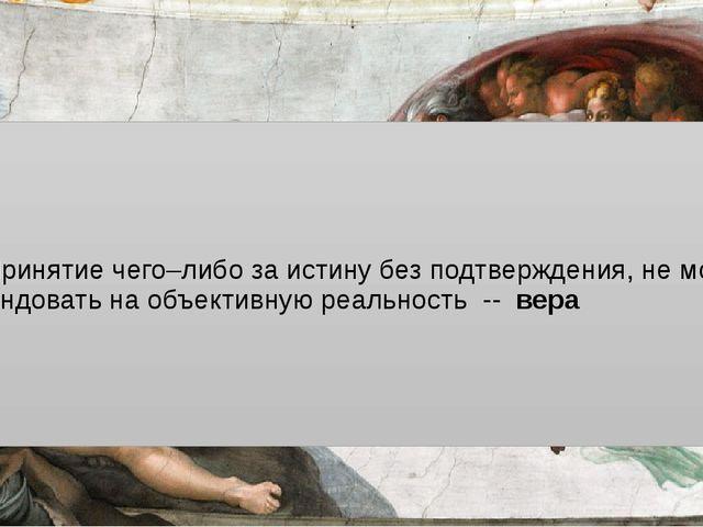 Принятие чего–либо за истину без подтверждения, не могущее претендовать на о...