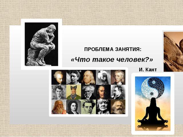 ПРОБЛЕМА ЗАНЯТИЯ: «Что такое человек?» И. Кант