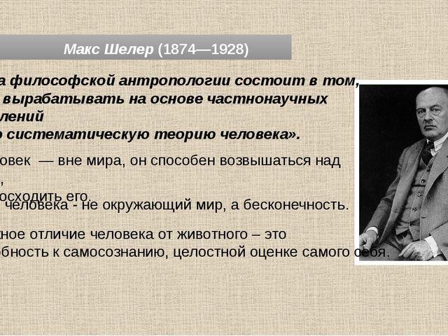 Макс Шелер (1874—1928) «Задача философской антропологии состоит в том, чтобы...