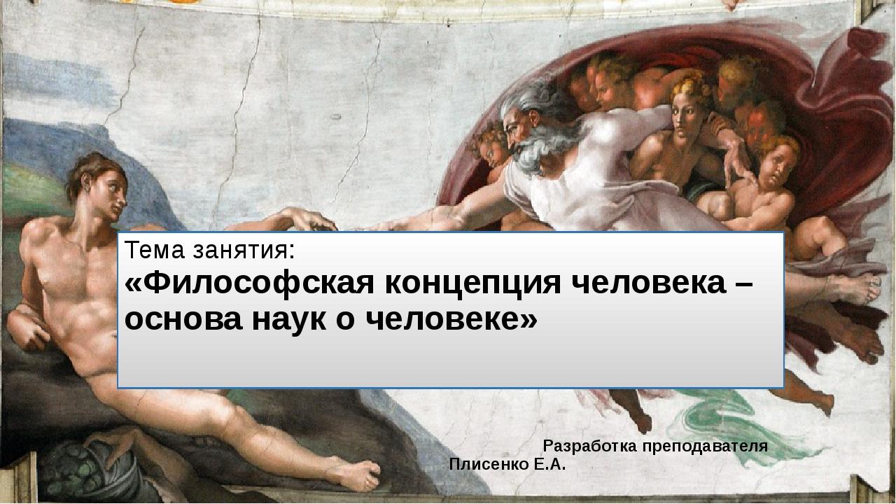 Тема занятия: «Философская концепция человека – основа наук о человеке» Разра...