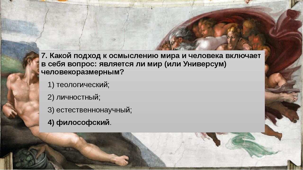 7. Какой подход к осмыслению мира и человека включает в себя вопрос: являетс...