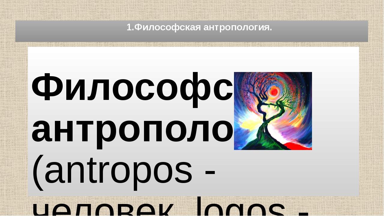 1.Философская антропология. Философская антропология (antropos - человек, lo...