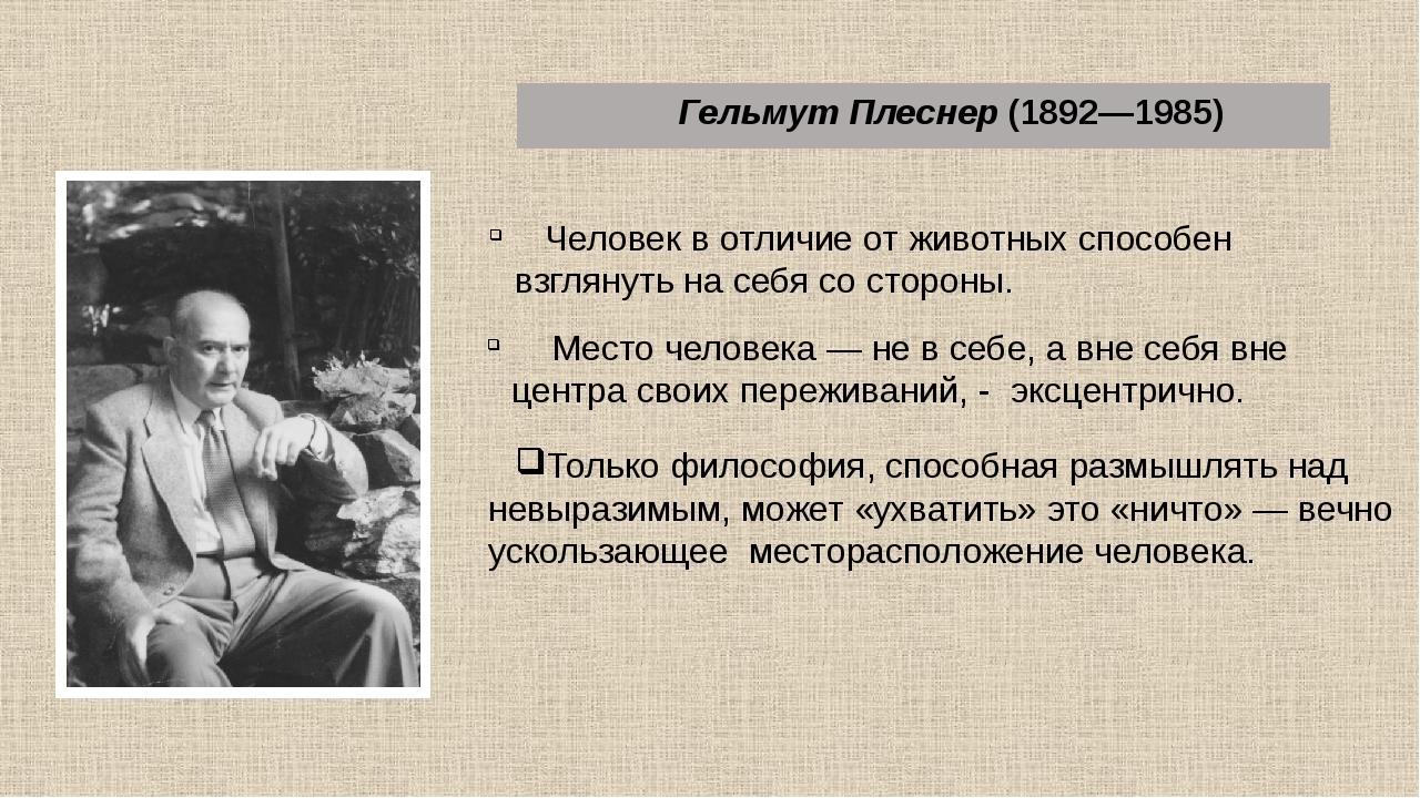 Гельмут Плеснер (1892—1985) Человек в отличие от животных способен взглянуть...