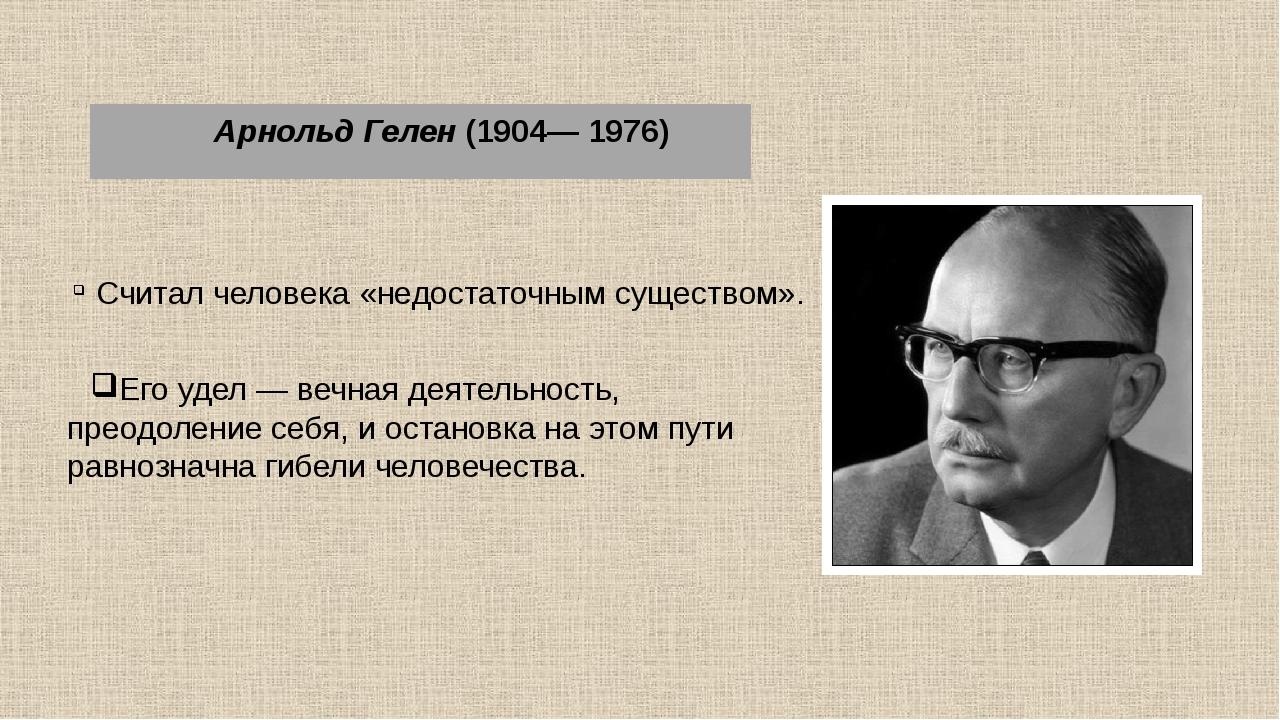 Арнольд Гелен (1904— 1976) Считал человека «недостаточным существом». Его уд...