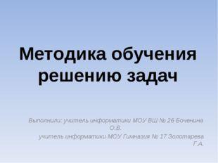 Методика обучения решению задач Выполнили: учитель информатики МОУ ВШ № 26 Бо