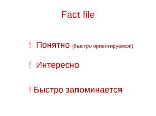 Fact file ! Понятно (быстро ориентируемся!) ! Интересно ! Быстро запоминается