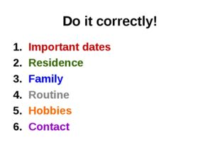 Do it correctly! 1. Important dates 2. Residence 3. Family 4. Routine 5. Hobb