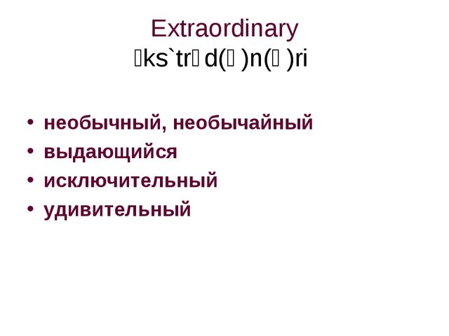 Extraordinary ɪks`trɔd(ə)n(ə)ri необычный, необычайный  выдающийся исключите...