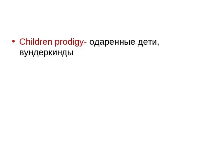 Children prodigy- одаренные дети, вундеркинды