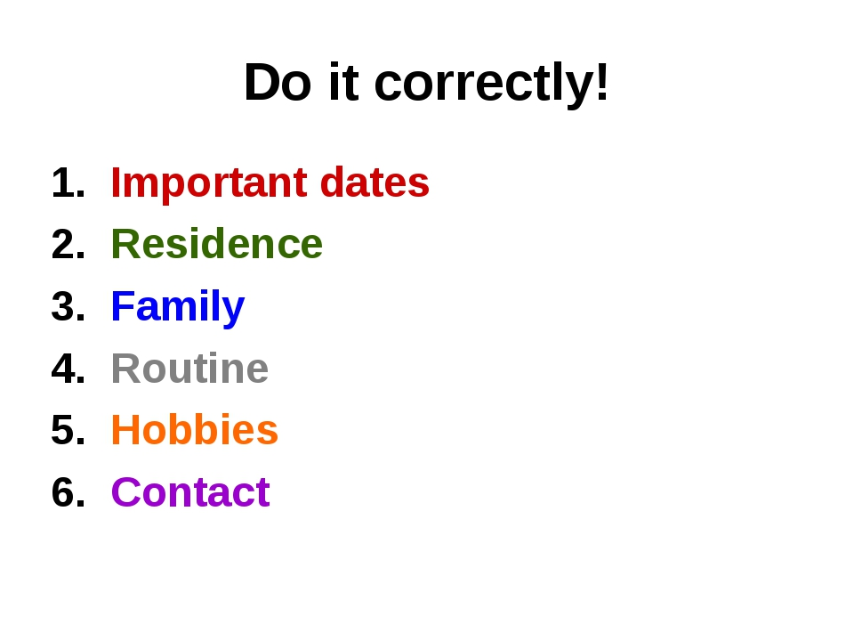Do it correctly! 1. Important dates 2. Residence 3. Family 4. Routine 5. Hobb...