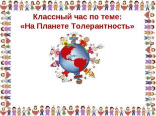 Классный час по теме: «На Планете Толерантность»