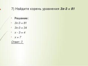 7) Найдите корень уравнения 3x-3 = 81 Решение: 3x-3 = 81 3x-3 = 34 x - 3 = 4